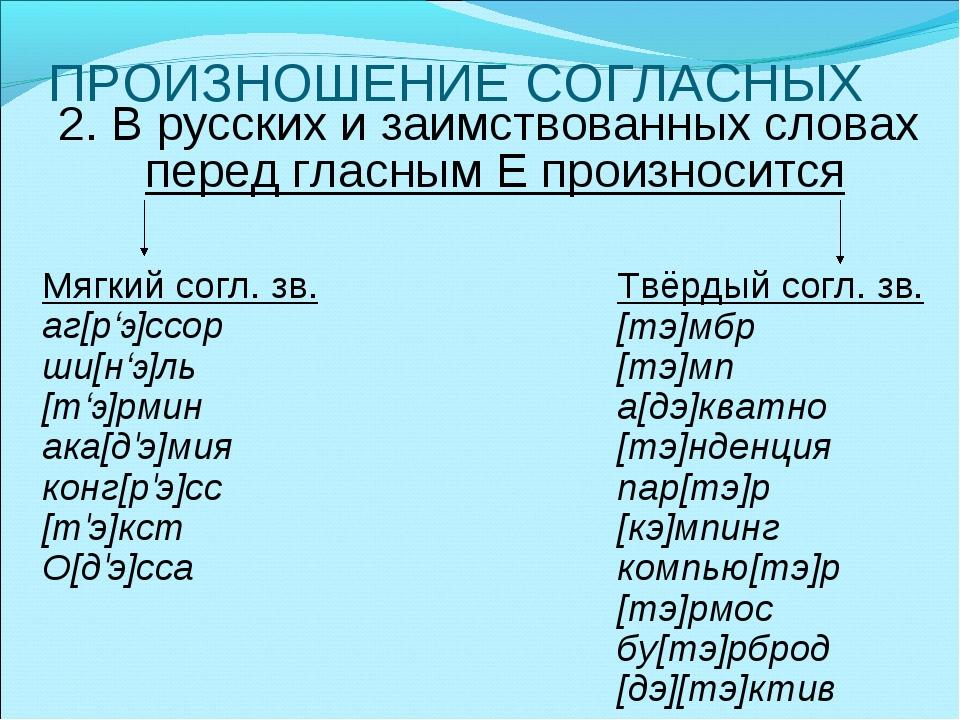 ПРОИЗНОШЕНИЕ СОГЛАСНЫХ 2. В русских и заимствованных словах перед гласным Е п...