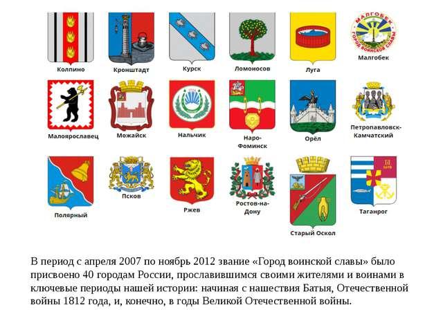 В период с апреля 2007 по ноябрь 2012 звание «Город воинской славы» было прис...