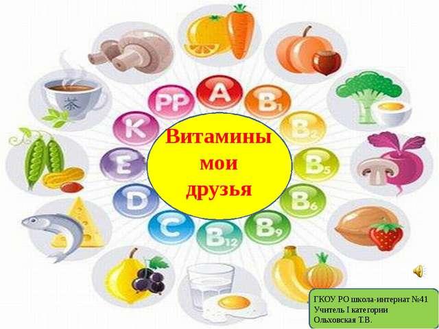 Витамины мои друзья ГКОУ РО школа-интернат №41 Учитель I категории Ольховска...