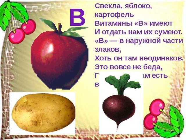Свекла, яблоко, картофель Витамины «В» имеют И отдать нам их сумеют. «В» — в...