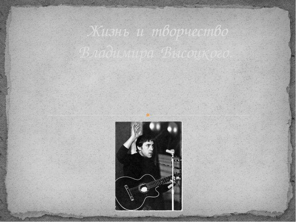 Жизнь и творчество Владимира Высоцкого.