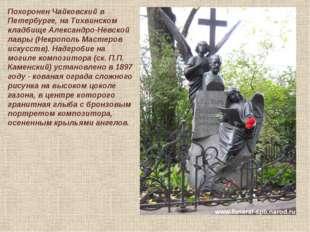 Похоронен Чайковский в Петербурге, на Тихвинском кладбище Александро-Невской