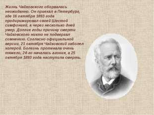 Жизнь Чайковского оборвалась неожиданно. Он приехал в Петербург, где 16 октяб