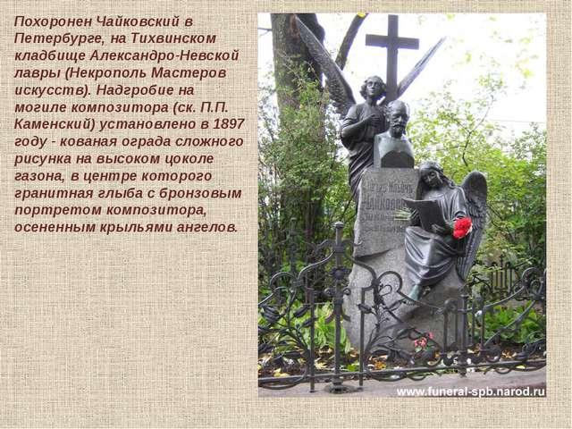 Похоронен Чайковский в Петербурге, на Тихвинском кладбище Александро-Невской...