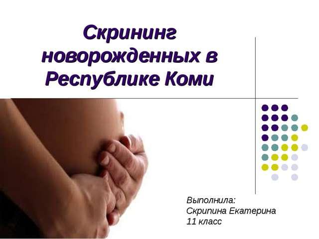 Скрининг новорожденных в Республике Коми Выполнила: Скрипина Екатерина 11 класс