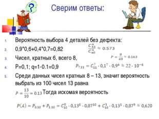 Сверим ответы: Вероятность выбора 4 деталей без дефекта: 0,9*0,6+0,4*0,7=0,82