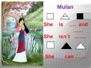 Mulan She is …. and …… She isn`t ……. She can …….