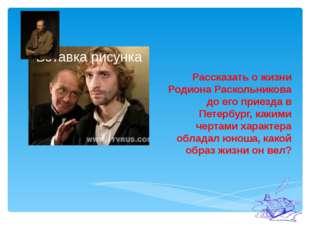 Рассказать о жизни Родиона Раскольникова до его приезда в Петербург, какими