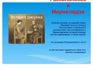 Раскольников и Мармеладов Получив копейки за отданное Алене Ивановне золотое
