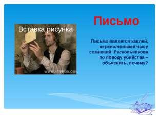 Письмо Письмо является каплей, переполнившей чашу сомнений Раскольникова по п