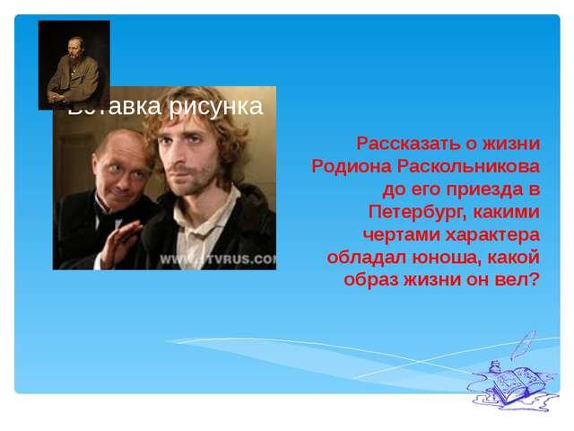 Рассказать о жизни Родиона Раскольникова до его приезда в Петербург, какими...