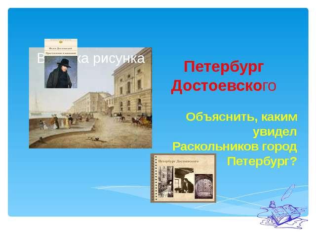 Петербург Достоевского Объяснить, каким увидел Раскольников город Петербург?
