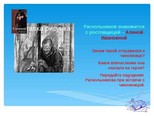 Раскольников знакомится с ростовщицей – Аленой Ивановной Зачем герой отправи...