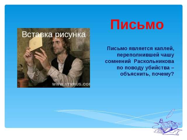 Письмо Письмо является каплей, переполнившей чашу сомнений Раскольникова по п...