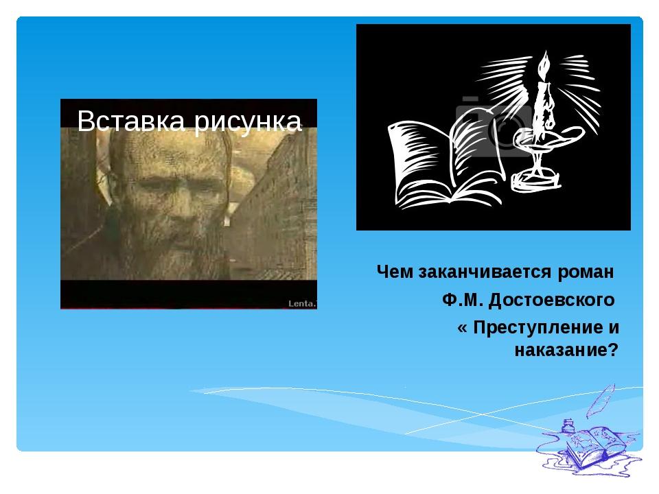 Чем заканчивается роман Ф.М. Достоевского « Преступление и наказание?