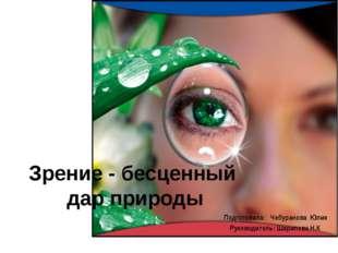 Зрение - бесценный дар природы Подготовила: Чебуранова Юлия Руководитель: Шар