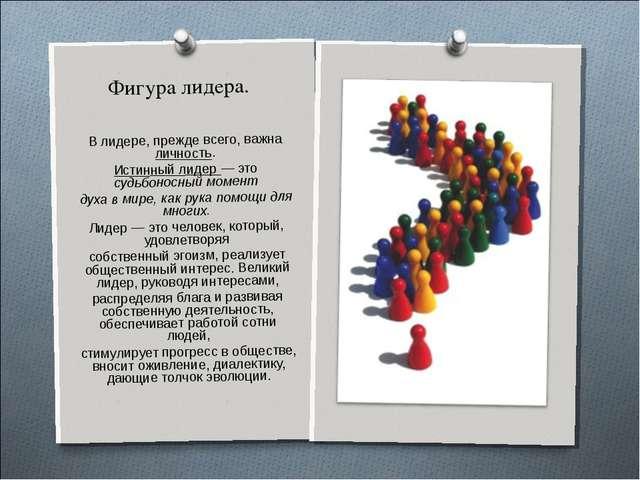 Фигура лидера. В лидере, прежде всего, важна личность. Истинный лидер — это с...