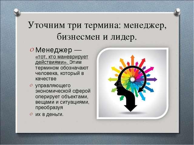 Уточним три термина: менеджер, бизнесмен и лидер. Менеджер — «тот, кто маневр...