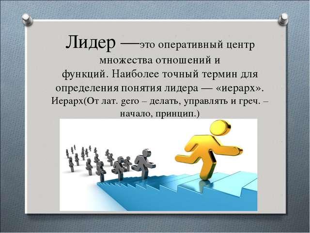Лидер —это оперативный центр множества отношений и функций. Наиболее точный т...