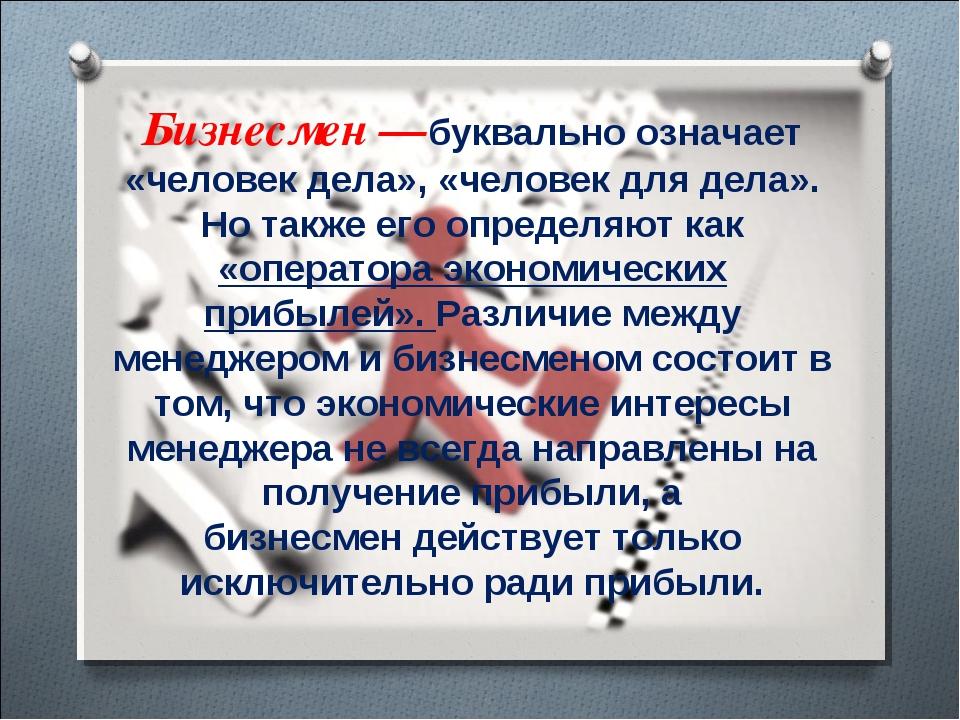 Бизнесмен —буквально означает «человек дела», «человек для дела». Но также ег...