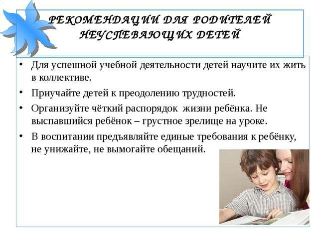 РЕКОМЕНДАЦИИ ДЛЯ РОДИТЕЛЕЙ НЕУСПЕВАЮЩИХ ДЕТЕЙ Для успешной учебной деятельнос...