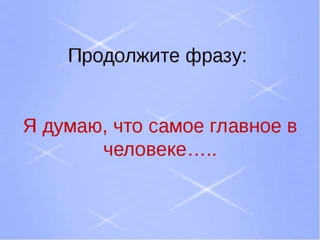 Продолжите фразу: Я думаю, что самое главное в человеке…..