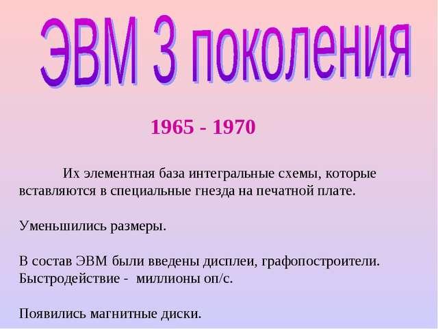 1965 - 1970 Их элементная база интегральные схемы, которые вставляются в спе...
