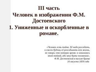 III часть Человек в изображении Ф.М. Достоевского 1. Униженные и оскорбленные