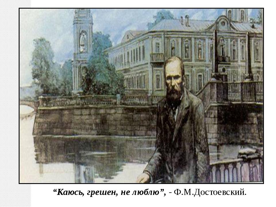 """""""Каюсь, грешен, не люблю"""", - Ф.М.Достоевский."""