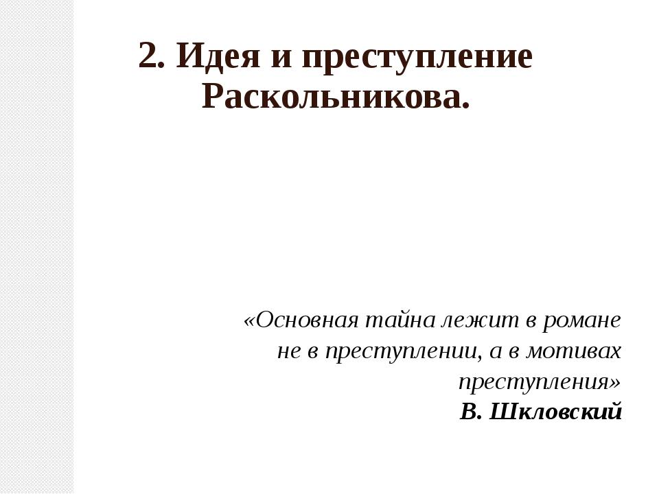 2. Идея и преступление Раскольникова. «Основная тайна лежит вромане невпре...