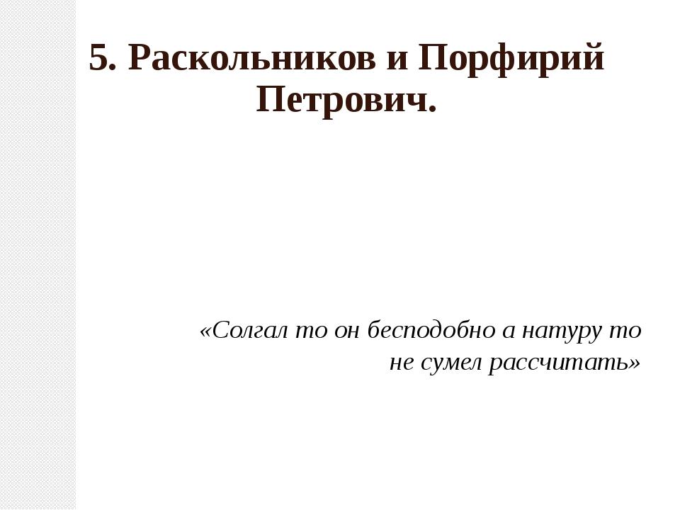 5. Раскольников и Порфирий Петрович. «Солгал то он бесподобно а натуру то не...