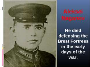 Aleksei Naganov He died defensing the Brest Fortress in the early days of the