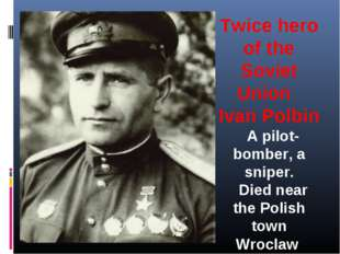 Twice hero of the Soviet Union Ivan Polbin  A pilot-bomber, a sniper.  Die