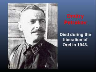 Dmitry Petrakov Died during the liberation of Orel in 1943.