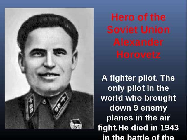 Hero of the Soviet Union Alexander Horovetz A fighter pilot. The only pilot...