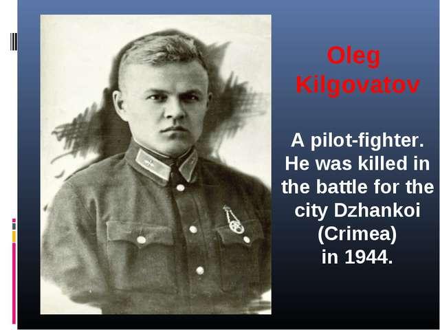 Oleg Kilgovatov A pilot-fighter. He was killed in the battle for the city Dzh...