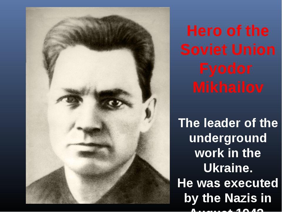 Hero of the Soviet Union Fyodor Mikhailov The leader of the underground work...