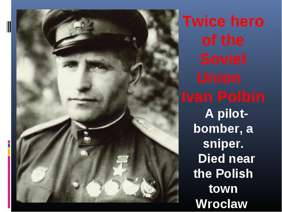 Twice hero of the Soviet Union Ivan Polbin  A pilot-bomber, a sniper.  Die...