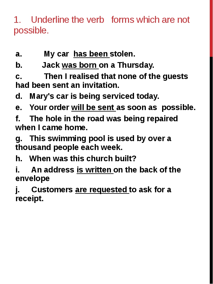1. Underline the verb forms which are not possible. a. My car has been stolen...