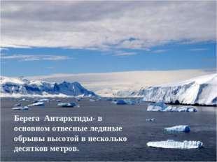 Берега Антарктиды- в основном отвесные ледяные обрывы высотой в несколько дес
