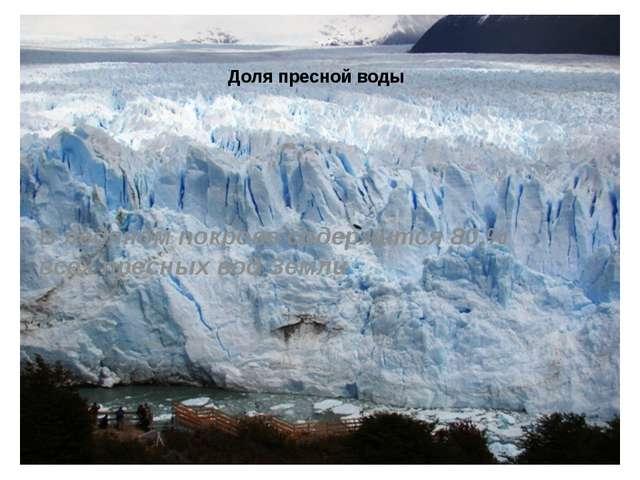 Доля пресной воды В ледяном покрове содержится 80 % всех пресных вод Земли