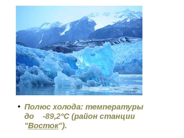 """Полюс холода: температуры до -89,2°C (район станции """"Восток"""")."""