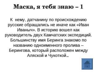Маска, я тебя знаю – 1 К нему, датчанину по происхождению русские обращались