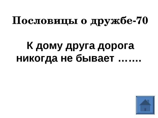 Пословицы о дружбе-70 К дому друга дорога никогда не бывает…….