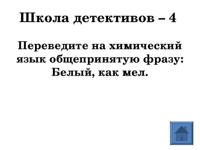 Школа детективов – 4 Переведите на химический язык общепринятую фразу: Белый,...