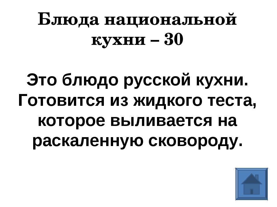 Блюда национальной кухни – 30 Это блюдо русской кухни. Готовится из жидкого т...