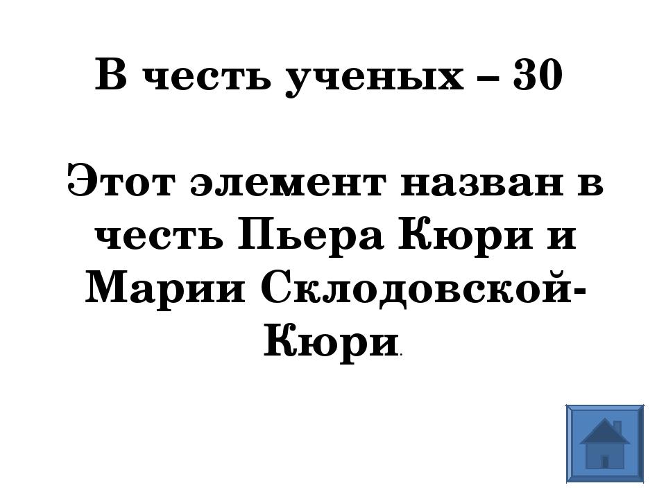 В честь ученых – 30  Этот элемент назван в честь Пьера Кюри и Марии Склодовс...