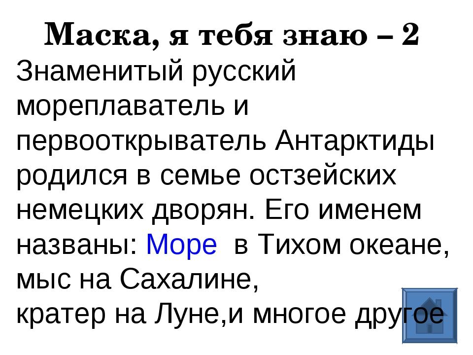 Маска, я тебя знаю – 2 Знаменитый русский мореплаватель и первооткрыватель Ан...
