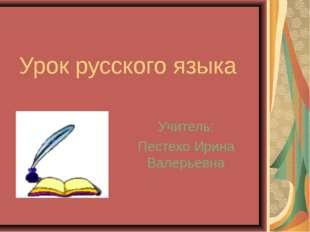 Урок русского языка Учитель: Пестехо Ирина Валерьевна