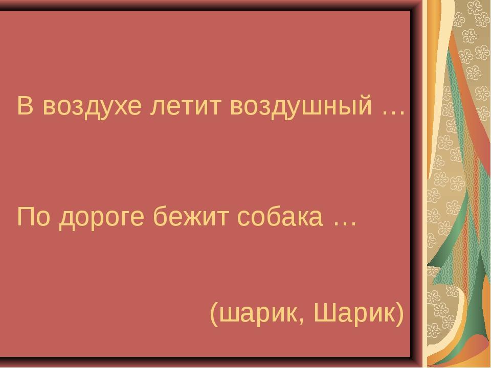 В воздухе летит воздушный … По дороге бежит собака … (шарик, Шарик)
